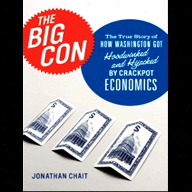 The Big Con: How Washington Taste Hoodwinked And Hijacked By Crackpot Economics (unabridged)