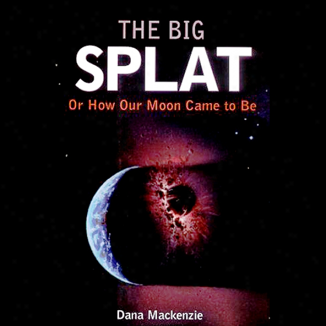 The Big Splat: Or How Our Moon Came To Exist (unabridged)