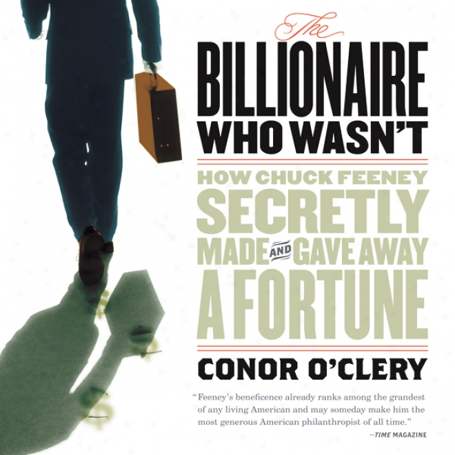 The Billionaire Who Wasn't: In what manner Chuck Feeney Made And Gave Away A Fortune (unabridged)