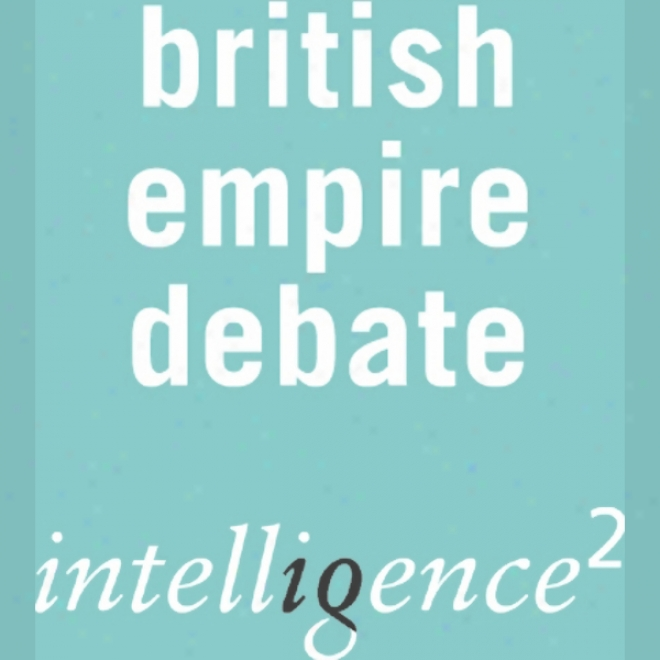 The British Empire Was A Forxe For Good: An Intrlligence Squared Debate