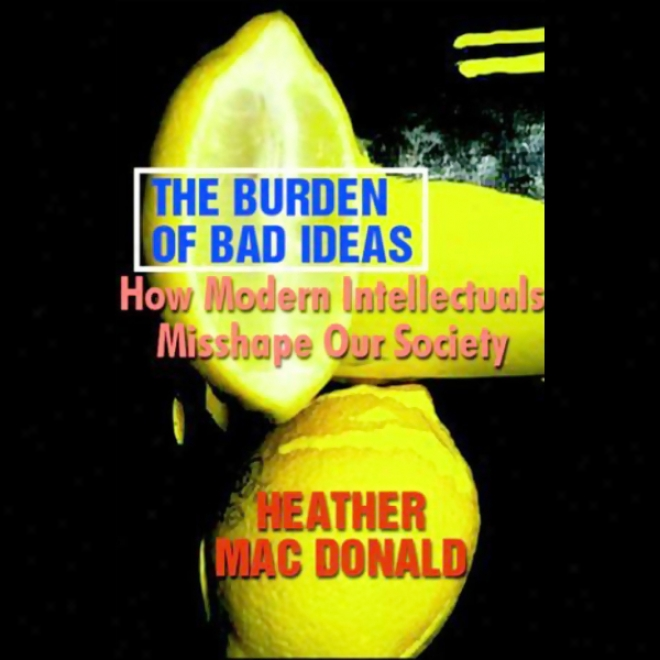 The Burden Of Bad Ideas: How Modern Intellectuals Misshape Our Society (unabrisged)