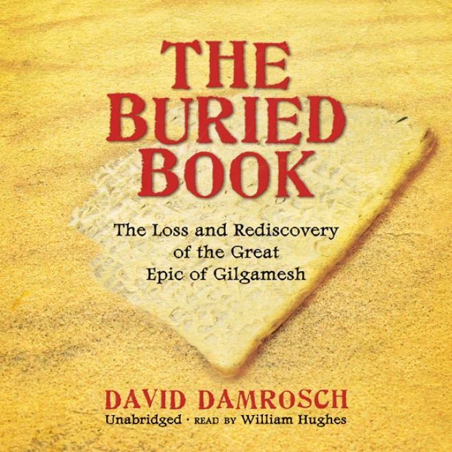 The Buried Book: The Loss And Rediscovery Of The Great Narrative Of Gilgamesh (unabridged)