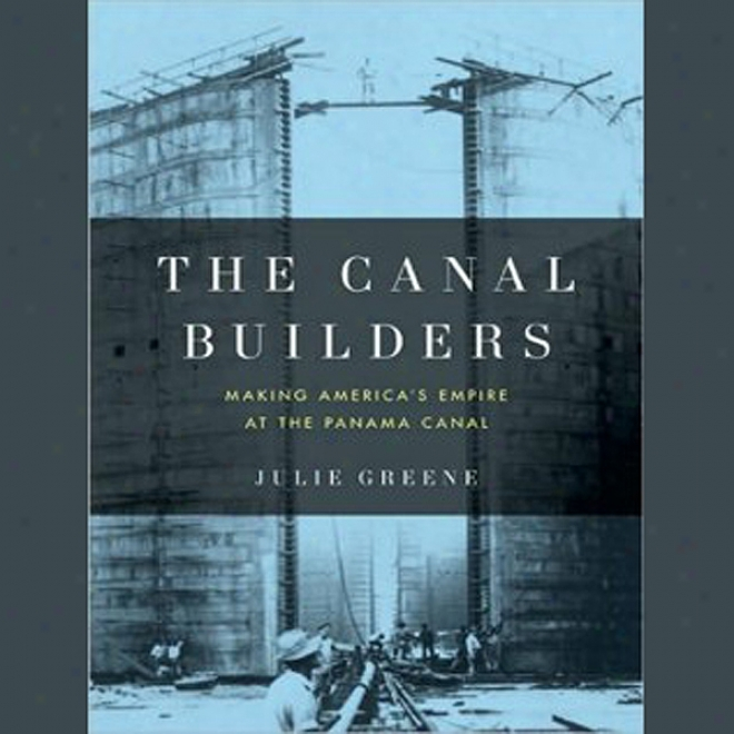 The Canal Bui1ders: Making America's Empire At The Panama Canal (unabridged)
