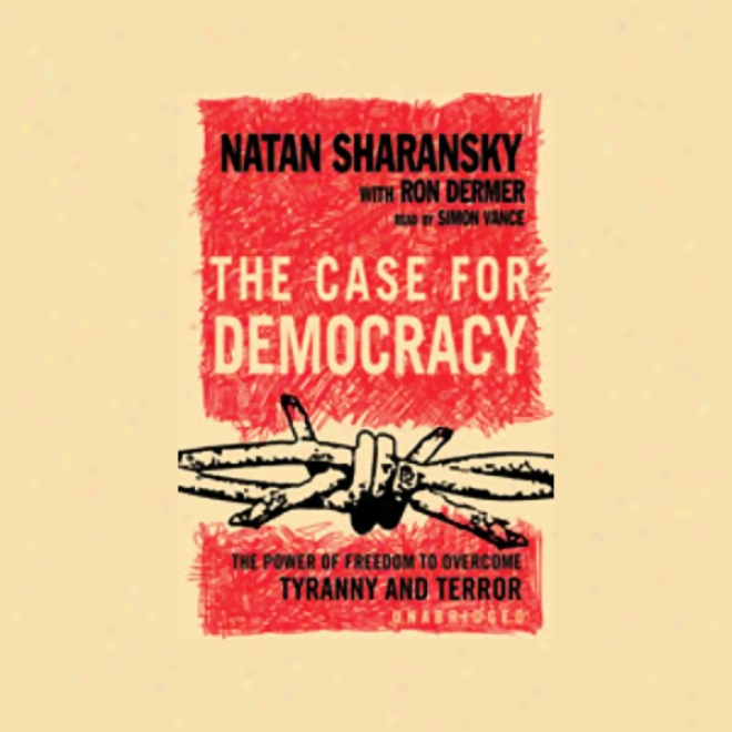 The Case For Democracy: The Power Of Freedom To Overcome Tyranny And Terror (unabfidged)