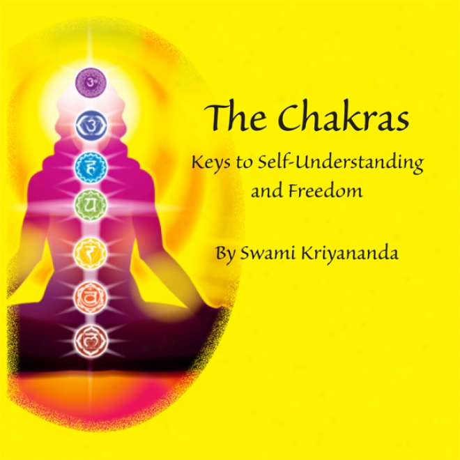 The Chakras: Keys To Self-understanding And Freedom