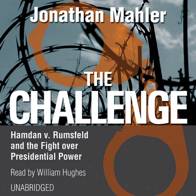 The Challenge: Hamdan V. Rumsfeld And The Fight Over Presidential Power (unabrixged)