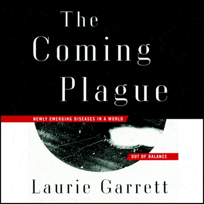 The Coming Plague: Newly Emerging Diseases In A World Out Of Balance (unabridged)