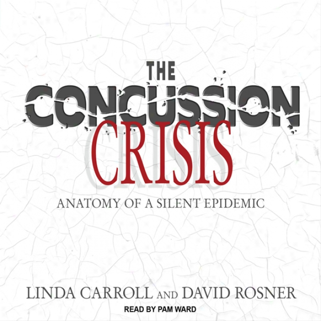 The Concussion Crisis: Anatomy Of A Silent Epidemic (unabridged)