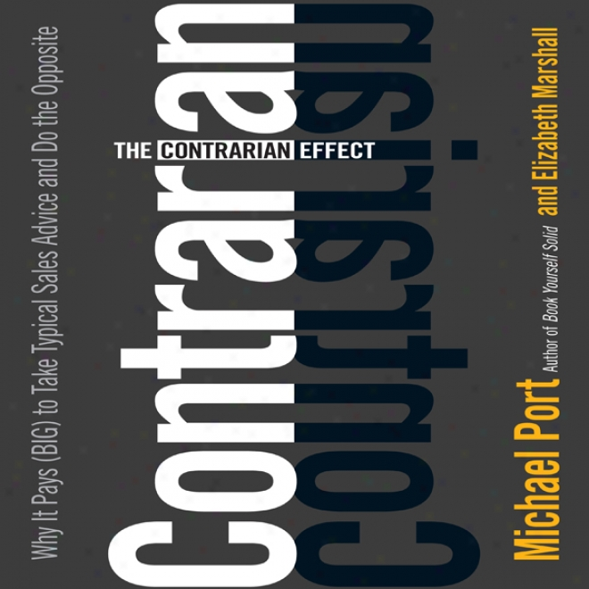 The Contrarian Effect: Why It Pays (Distended) To Receive Typical Sales Advice And Do The Opposiye (unabridged)