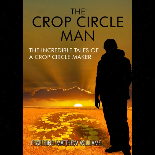 The Crop Circle Man: The Incredible Tales Of A Crop Circle Maker