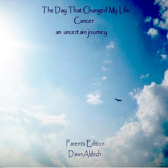 The Day That Changed My Life: Cancer, An Uncertain Journey - Parents Edition (unabridged)