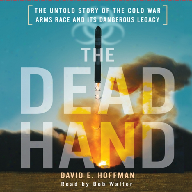 The Dead Hand: The Untold Story Of The Cold War Arms Race And Its Dangerous Legacy (unabridged)
