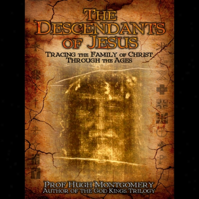 The Descendants Of Jesus:: Tracing The Family Of Christ Through The Ages