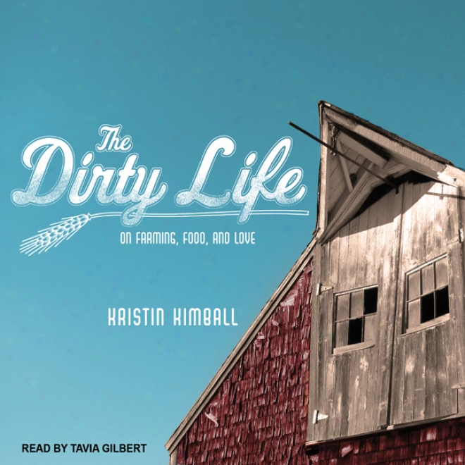 The Dirty Life: On Farming, Food, And Love (unabridged)