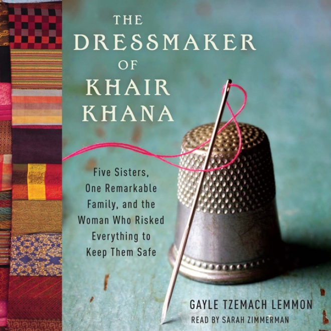 The Dressmaker Of Khair Khana: Five Sisters, One Remarkable Family, And The Woman Who Riskdd Everything To Keep Them Safe (unabridged)