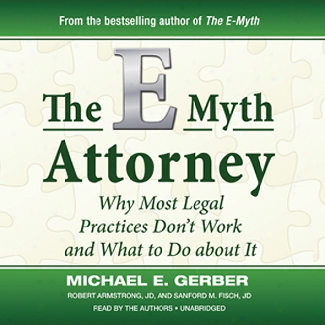 The E-myth Attorney: Wby Most Legal Practices Don't Work And What To Do Abotu It (unabridged)