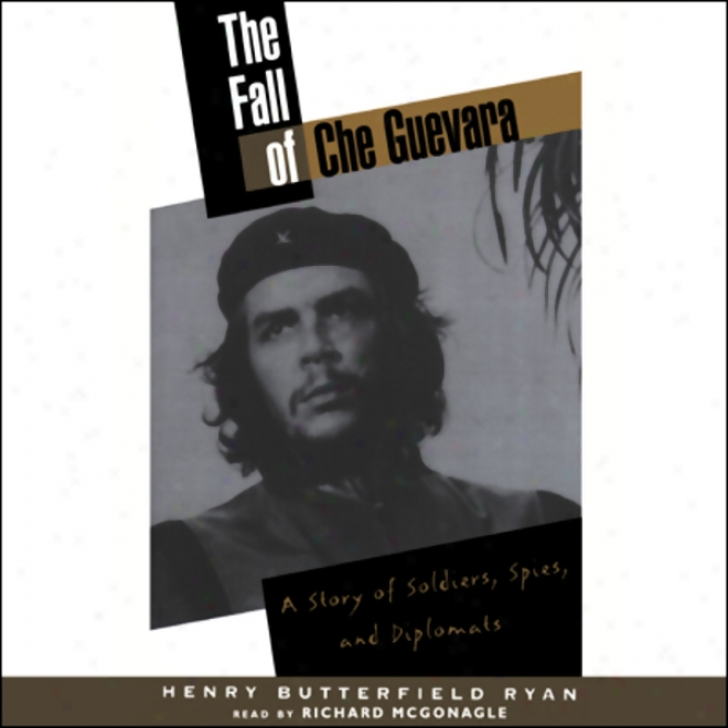 The Fall Of Che Guevara: A Story Of Soldiers, Spies, And Diplomats (unabridged)