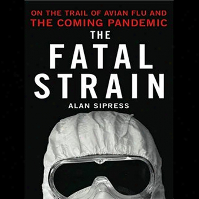 The Fatal Strain: On The Trail Of Avian Flu And The Coming Pandemic (unabridged)