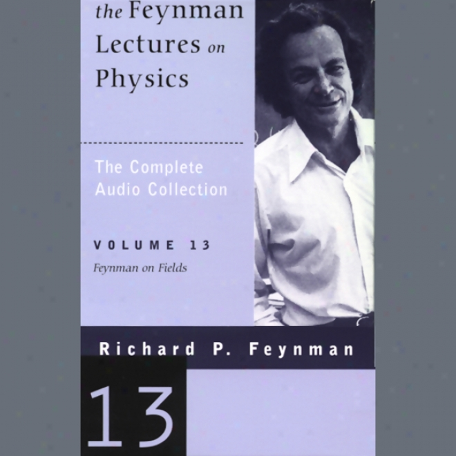 The Feynman Lectures On Physics: Volume 13, Feynman On Fields (unabridged)