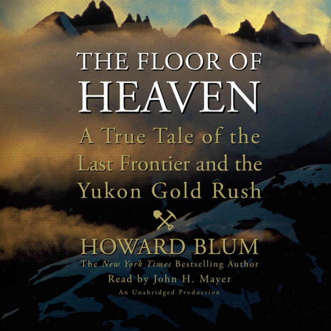 The Floor Of Heaven: A True Tale Of The Hold out Fronti3r And The Yukon Gold Rush (unabridged)