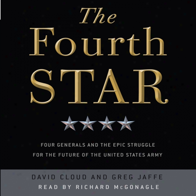 The Fourth Star: Four Generals And The Epic Labor For The Future Of The United States Army