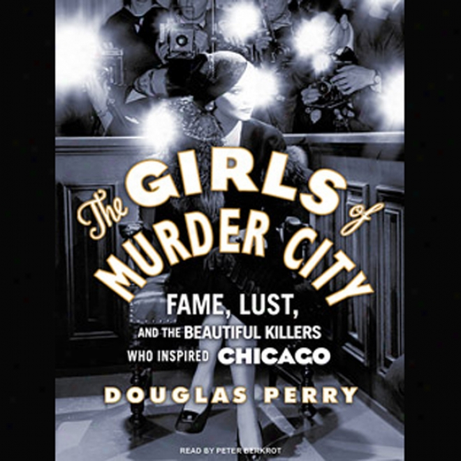 The Girls Of Murder City: Faem, Cupidity, And The Beautiful Killers Who Inspired Chicago (unabridged)