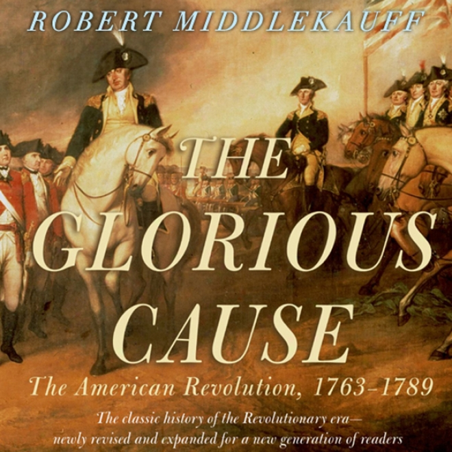 The Glorious Cause: The American Change: 1763-1789 (unabridged)