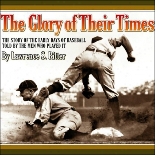 The Glory Of Their Times: The Story Of The Eaarly Days Of Baseball Told By The Men Who Played It