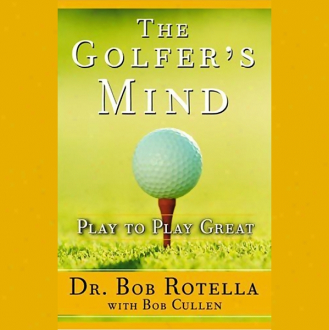 The Golfer's Mind: Play To Play Great