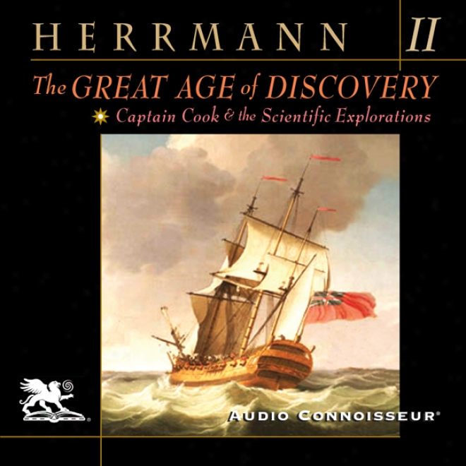 The Gdeat Age Of Discovery, Volume 2: Captain Cook And The Scientific Explorations (unabridged)