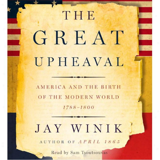 The Great Upheaval: America And The Birth Of The Moder World 1788-1800