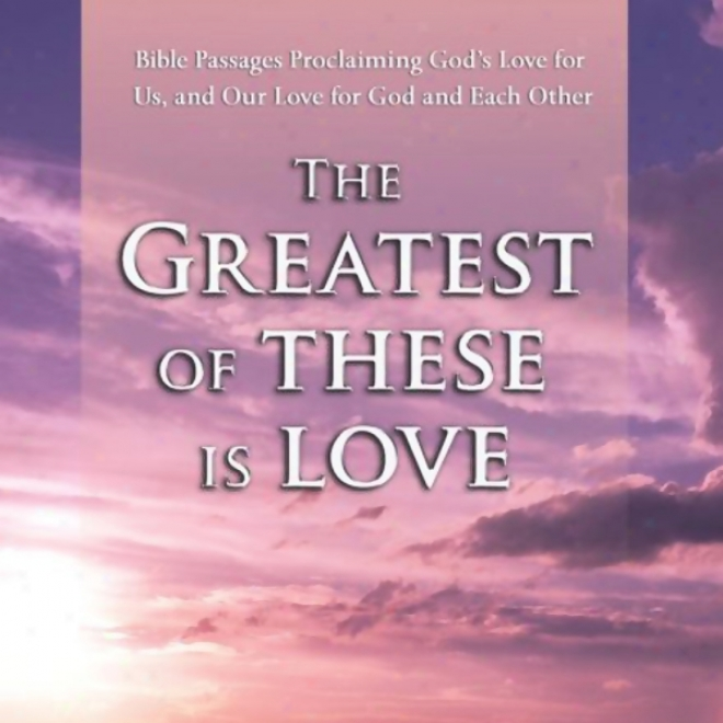 The Greatest Of Theee Is Love: Bible Passaves Proclaiming God's Cupid For Us, And Our Love For God