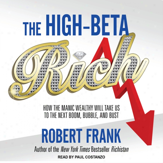 The High-beta Rich: How The Manic Wealthy Will Take Us To Tne Next Boom, Bubble, And Bust (unabriged)