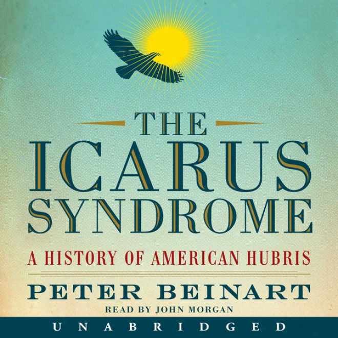 The Icarus Syndrome: A Account Of American Hubris (unabridged)