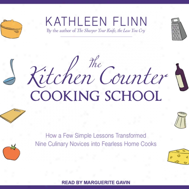 The Kitchen Counter Copking School: How A Few Simple Lessons Transformed Nine Culinary Novices Into Fearlezs Home Cooks (unabridged)