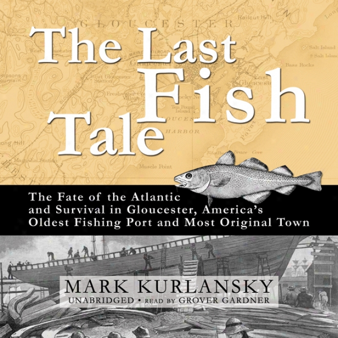 The Last Fish Tale: The Fate Of The Atlantic And Survival In Gloucester (unabridged)