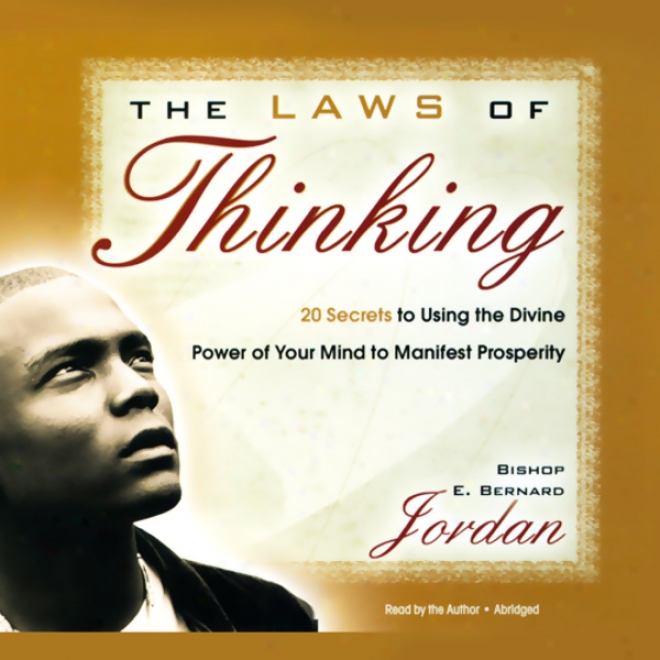 The Laws Of Thinking: 20 Secrets To Using Thr Divine Power Of Your Mind To Manifest Prosperity