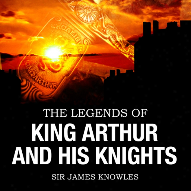 The Legends Of Sovereign Arthur & His Knights (unabridged)