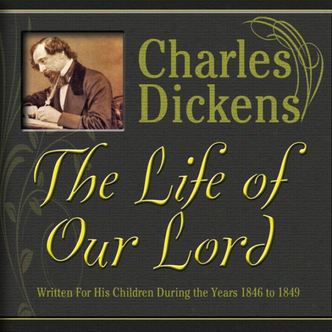 The Life Of Our Lord: Written For His Children During The Years 1846 To 1849 (unabridfed)
