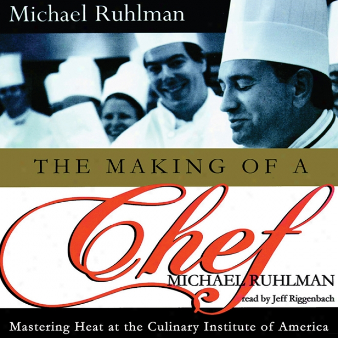 The Making Of A Chef: Mastering Contest At The Culinary Institute Of Amerkca (unabridged)