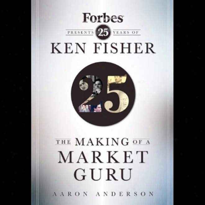 The Making Of A Market Guru: Forbes Presents 25 Years Of View Fisher (unabridged)
