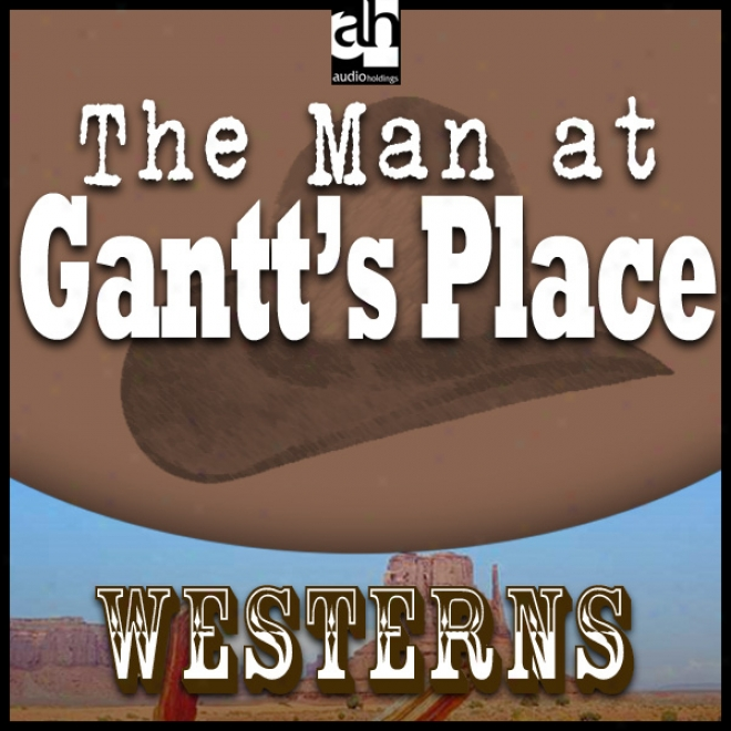 The Man At Gantt's Place (unabridged)