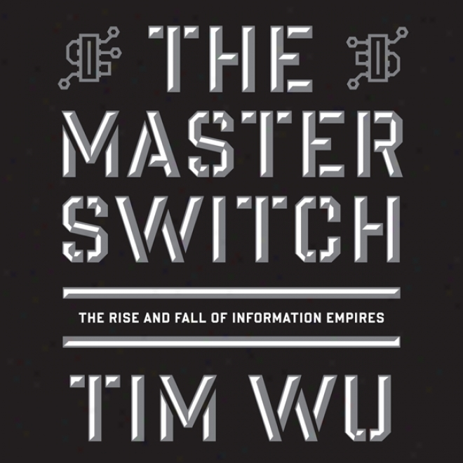 The Master Switch : The Rise And Fall Of Information Empires (unabridged)