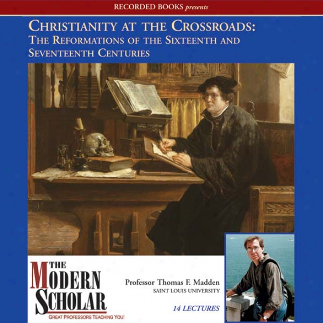 The Modern Scholar: Christianity At The Crossroads: The Reformations Of The Sixteenth And Seventeenth Centuries (unabridged)