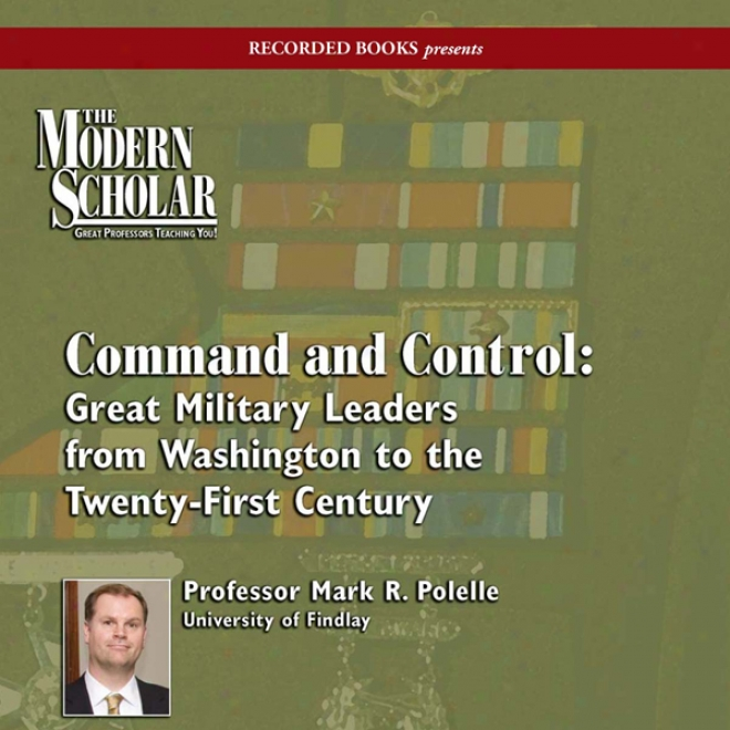The Modern Scholar: Command And Control: Great Military Leaders From Washington To The Twenty-first Century