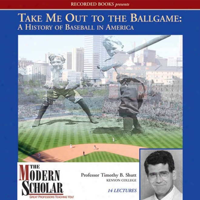 The Modern Scholar: Take Me Out To The Ballgame: A History Of Baseball In America