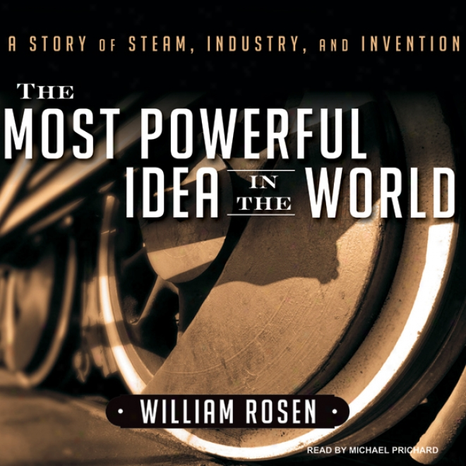 The Most Powerful Idea In The World: A Story Of Steam, Persistence, And Fabrication (unabridged)
