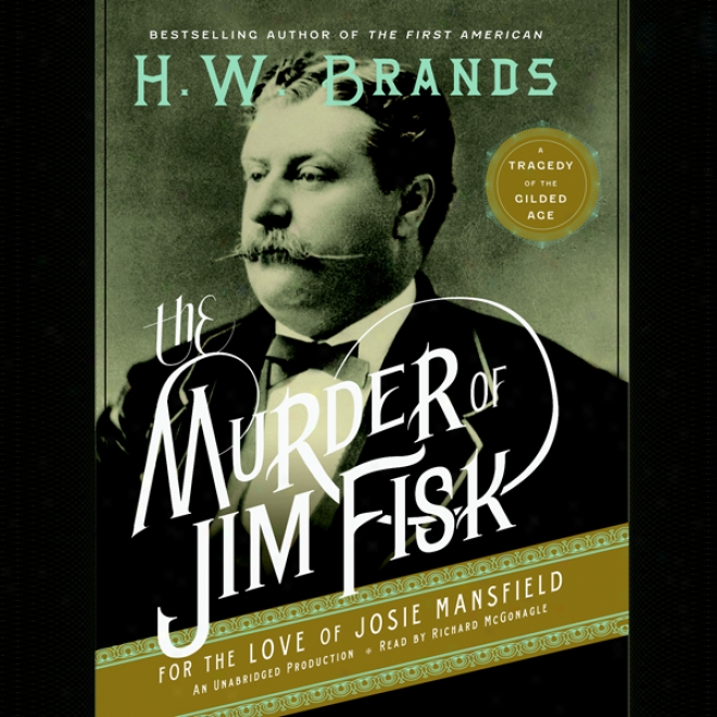 The Murder Of Jim Fisk For The Love Of Josie Mansfield: A Tragedy Of The Gilded Age (unwbrided)