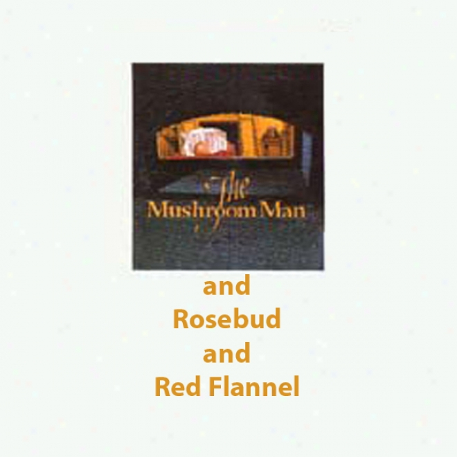 The Mushroom Man And Rosebud And Red Flannel