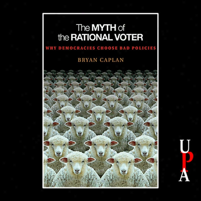 The Mth Of The Rational Voter: Why Democracies Choose Bad Policies (unabridged)